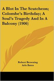 A Blot in the Scutcheon; Colombe's Birthday; a Soul's Tragedy and in a Balcony - Robert Browning, Arlo Bates (Editor)