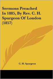 Sermons Preached In 1885, By Rev. C.H. Spurgeon Of London (1857) - C.H. Spurgeon