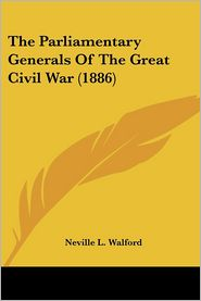 Parliamentary Generals of the Great Civil War - Neville L. Walford