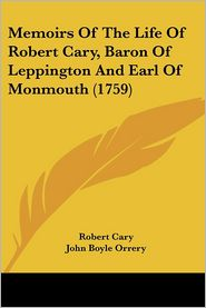 Memoirs Of The Life Of Robert Cary, Baron Of Leppington And Earl Of Monmouth (1759) - Robert Cary, John Boyle Orrery (Editor)