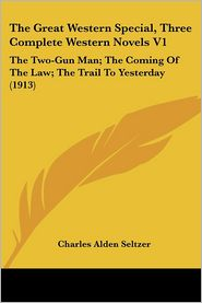 The Great Western Special, Three Complete Western Novels V1: The Two-Gun Man; The Coming of the Law; The Trail to Yesterday (1913) - Charles Alden Seltzer