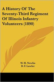 A History of the Seventy-Third Regiment of Illinois Infantry Volunteers - W.H. Newlin (Editor), D.F. Lawler (Editor), J.W. Sherrick (Editor)