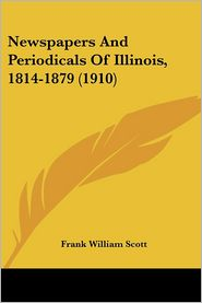 Newspapers And Periodicals Of Illinois, 1814-1879 (1910) - Frank William Scott
