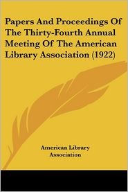 Papers and Proceedings of the Thirty-Fourth Annual Meeting of the American Library Association - American Library Association