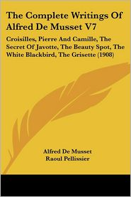 The Complete Writings of Alfred de Musset V7: Croisilles, Pierre and Camille, the Secret of Javotte, the Beauty Spot, the White Blackbird, the Grisett - Alfred De Musset, Henri Pille (Illustrator), Raoul Pellissier (Translator)