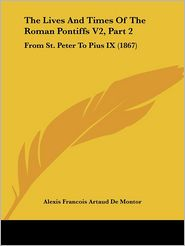 The Lives and Times of the Roman Pontiffs V2, Part 2: From St. Peter to Pius IX (1867) - Alexis Francois Artaud De Montor