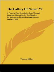 The Gallery of Nature V2: A Pictorial and Descriptive Tour Through Creation, Illustrative of the Wonders of Astronomy, Physical Geography and Ge - Thomas Milner