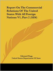 Report on the Commercial Relations of the United States with All Foreign Nations V1, Part - Edmund Flagg, United States Department of State