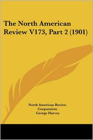 North American Review V173, Part - North American Review Corporation, George Harvey (Editor)