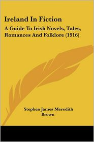 Ireland in Fiction: A Guide to Irish Novels, Tales, Romances and Folklore (1916) - Stephen James Brown