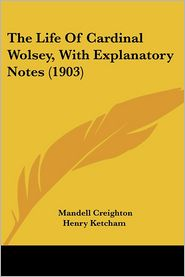 The Life of Cardinal Wolsey, with Explanatory Notes (1903) - Mandell Creighton, Ketcham Henry Ketcham (Introduction)