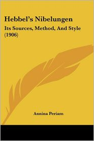 Hebbel's Nibelungen: Its Sources, Method, and Style (1906) - Annina Periam