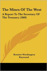 The Mines of the West: A Report to the Secretary of the Treasury (1869) - Rossiter Worthington Raymond