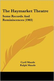 The Haymarket Theatre: Some Records and Reminiscences (1903) - Cyril Maude, Ralph Maude (Editor)