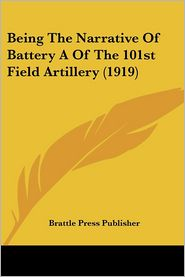 Being the Narrative of Battery a of the 101st Field Artillery (1919) - Brattle Press Publisher