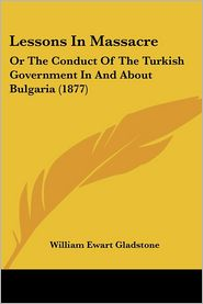 Lessons in Massacre: Or the Conduct of the Turkish Government in and about Bulgaria (1877) - William Ewart Gladstone