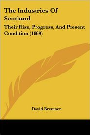 The Industries Of Scotland: Their Rise, Progress, And Present Condition (1869) - David Bremner