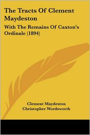 The Tracts of Clement Maydeston: With the Remains of Caxton's Ordinale (1894) - Clement Maydeston, Christopher Wordsworth (Editor)
