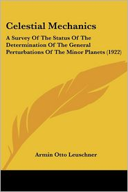 Celestial Mechanics: A Survey of the Status of the Determination of the General Perturbations of the Minor Planets (1922) - Armin Otto Leuschner