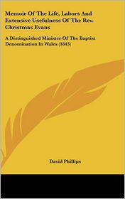 Memoir of the Life, Labors and Extensive Usefulness of the Rev Christmas Evans: A Distinguished Minister of the Baptist Denomination in Wales (1843) - David Phillips