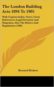 The London Building Acts 1894 To 1905: With Copious Index, Notes, Cross References, Legal Decisions and Diagrams, Also the Bylaws and Regulations (190 - Bernard Dicksee (Editor)