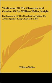 Vindication of the Character and Conduct of Sir William Waller, Knight: Explanatory of His Conduct in Taking up Arms Against King Charles I (1793) - William Waller