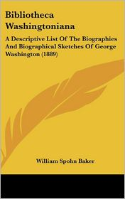 Bibliotheca Washingtonian: A Descriptive List of the Biographies and Biographical Sketches of George Washington (1889) - William Spohn Baker