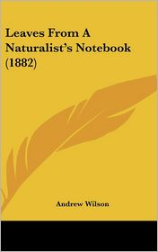 Leaves from a Naturalist's Notebook - Andrew Wilson