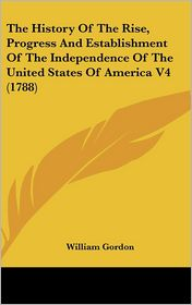 The History of the Rise, Progress and Establishment of the Independence of the United States of America V4 - William Gordon