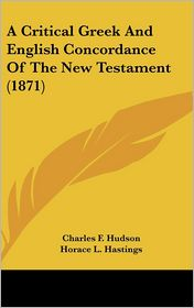 A Critical Greek and English Concordance of the New Testament - Charles F. Hudson, Ezra Abbot (Editor), Horace L. Hastings (Illustrator)