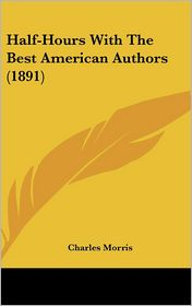 Half-Hours with the Best American Authors - Charles Morris (Editor)