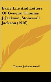 Early Life and Letters of General Thomas J Jackson, Stonewall Jackson - Thomas Jackson Arnold