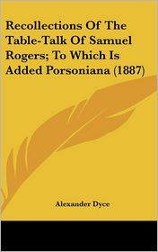 Recollections of the Table-Talk of Samuel Rogers; to Which Is Added Porsoniana - Alexander Dyce (Editor)