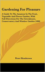 Gardening for Pleasure: A Guide to the Amateur in the Fruit, Vegetable and Flower Garden, with Full Directions for the Greenhouse, Conservatory and Wi - Peter Henderson