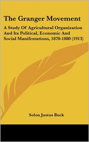 The Granger Movement: A Study of Agricultural Organization and Its Political, Economic and Social Manifestations, 1870-1880 (1913) - Solon Justus Buck