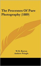 The Processes of Pure Photography - W.K. Burton, Andrew Pringle