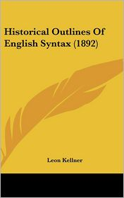 Historical Outlines of English Syntax - Leon Kellner