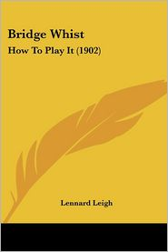 Bridge Whist: How to Play It (1902) - Lennard Leigh