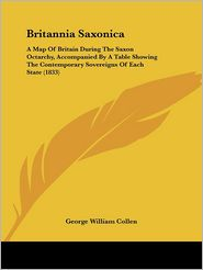 Britannia Saxonica: A Map of Britain During the Saxon Octarchy, Accompanied by a Table Showing the Contemporary Sovereigns of Each State ( - George William Collen