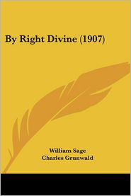 By Right Divine (1907) - William Sage, Charles Grunwald (Illustrator)