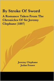 By Stroke of Sword: A Romance Taken from the Chronicles of Sir Jeremy Clephane (1897) - Jeremy Clephane, Judas Fraser (Editor), Andrew Balfour (Translator)