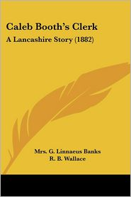 Caleb Booth's Clerk: A Lancashire Story (1882) - Mrs G. Linnaeus Banks, R.B. Wallace (Illustrator), G.C. Banks (Illustrator)