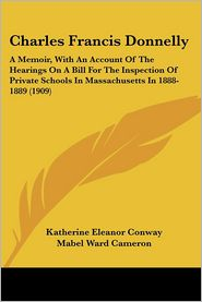Charles Francis Donnelly: A Memoir, with an Account of the Hearings on a Bill for the Inspection of Private Schools in Massachusetts in 1888-188 - Katherine Eleanor Conway, Mabel Ward Cameron