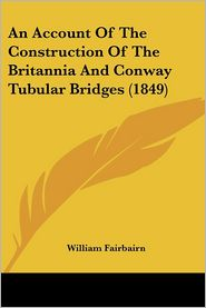 An Account of the Construction of the Britannia and Conway Tubular Bridges (1849) - William Fairbairn