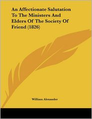 An Affectionate Salutation to the Ministers and Elders of the Society of Friend (1826) - William Alexander