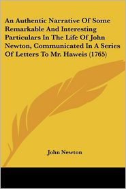 An Authentic Narrative of Some Remarkable and Interesting Particulars in the Life of John Newton, Communicated in a Series of Letters to Mr. Haweis - John Newton