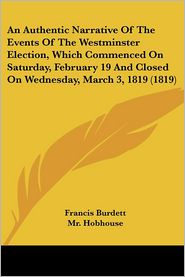 An Authentic Narrative of the Events of the Westminster Election, Which Commenced on Saturday, February 19 and Closed on Wednesday, March 3, 1819 (18 - Francis Burdett, MR Hobhouse