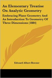 An Elementary Treatise on Analytic Geometry: Embracing Plane Geometry and an Introduction to Geometry of Three Dimensions (1884) - Edward Albert Bowser