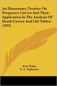 An Elementary Treatise on Frequency Curves and Their Application in the Analysis of Death Curves and Life Tables (1922) - Arne Fisher, E.A. Vigfusson (Translator), Raymond Pearl (Introduction)