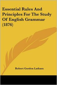 Essential Rules and Principles for the Study of English Grammar (1876) - Robert Gordon Latham